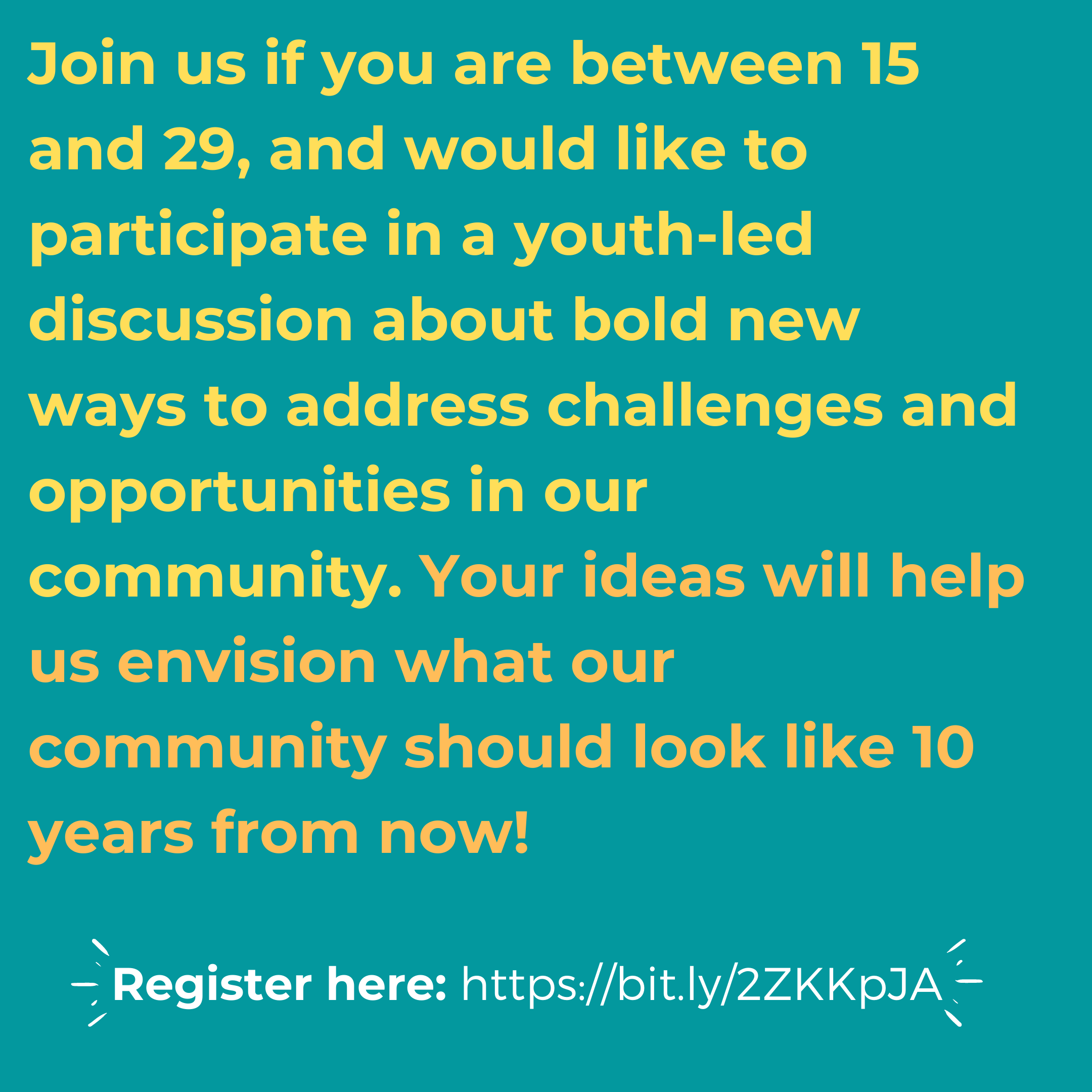 Joing us if you are between 15-29 and would like to participate in a youth led discussion about bold new ways to address challenges and opportunities in our community. Your ideas will help us envision what our community should look like 10 years from now!