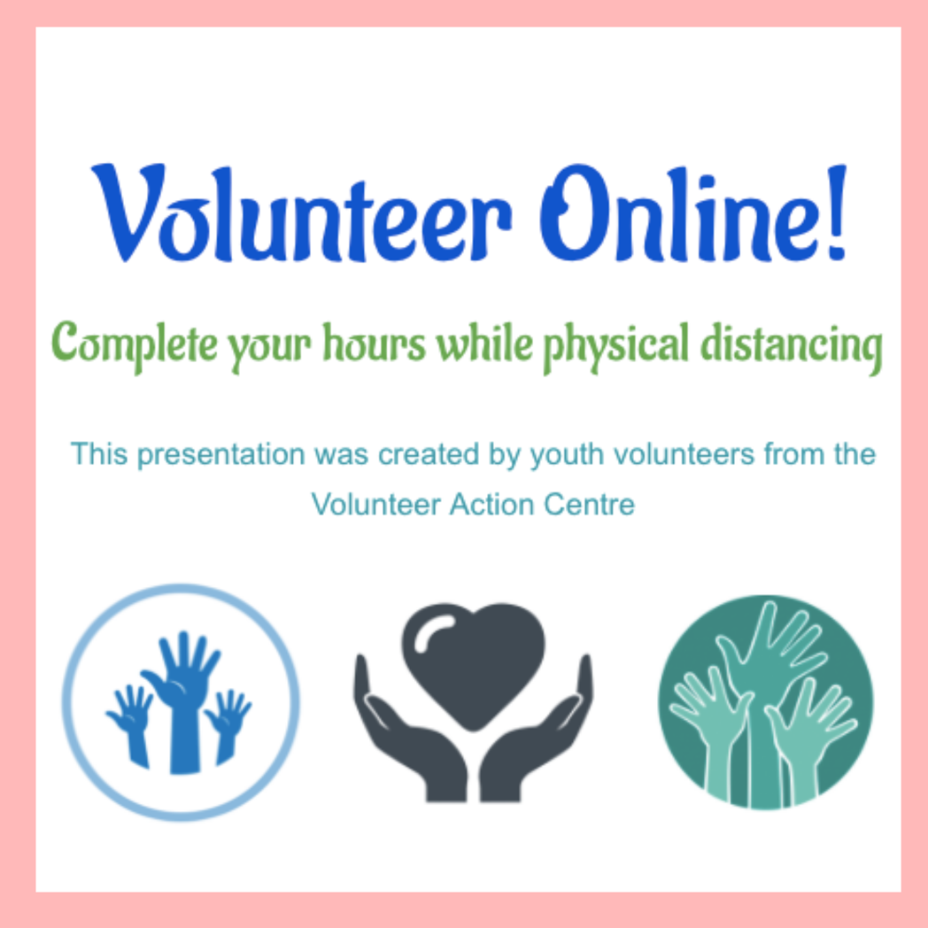 Volunteer online! Complete your hours while physical distancing this presentation was created by youth volunteers from the Volunteer Action Centre.png